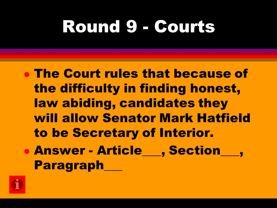 Round 9 - Courts l The Court rules that because of the difficulty in finding honest, law abiding, candidates they will allow Senator Mark Hatfield to be Secretary of Interior.