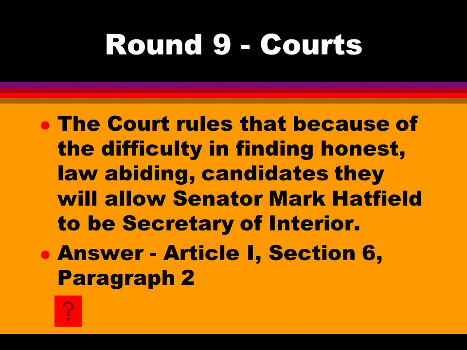 Round 9 - Courts l The Court rules that because of the difficulty in finding honest, law abiding, candidates they will allow Senator Mark Hatfield to