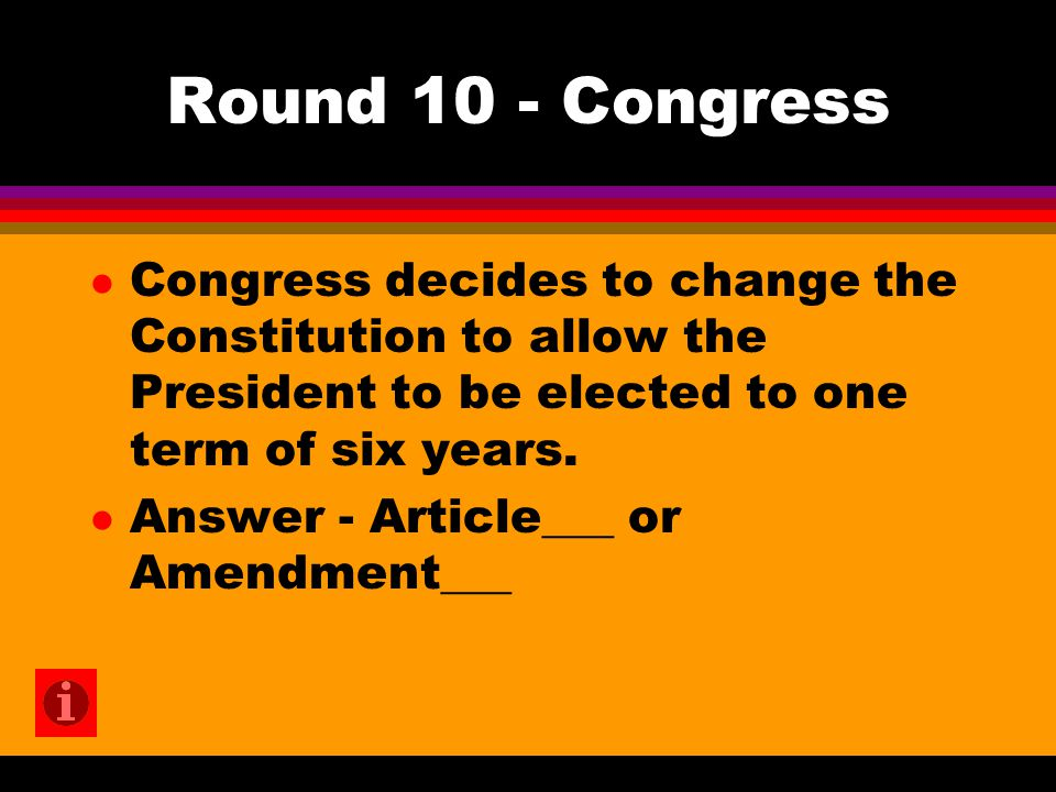 Round 10 - Congress l Congress decides to change the Constitution to allow the President to be elected to one term of six years. l Answer - Article___
