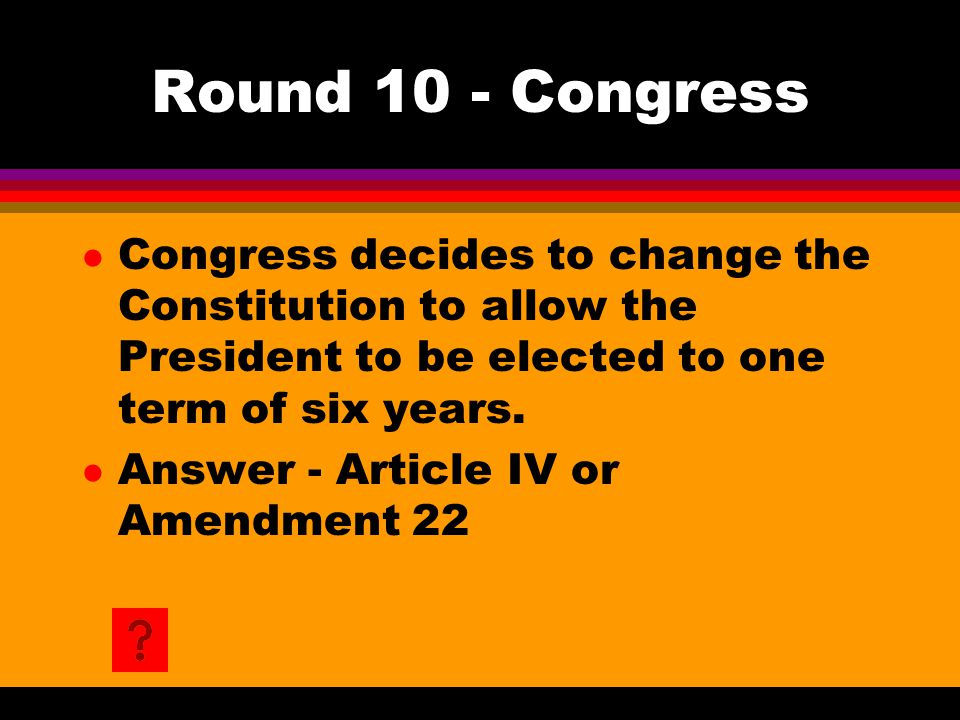 Round 10 - Congress l Congress decides to change the Constitution to allow the President to be elected to one term of six years. l Answer - Article IV