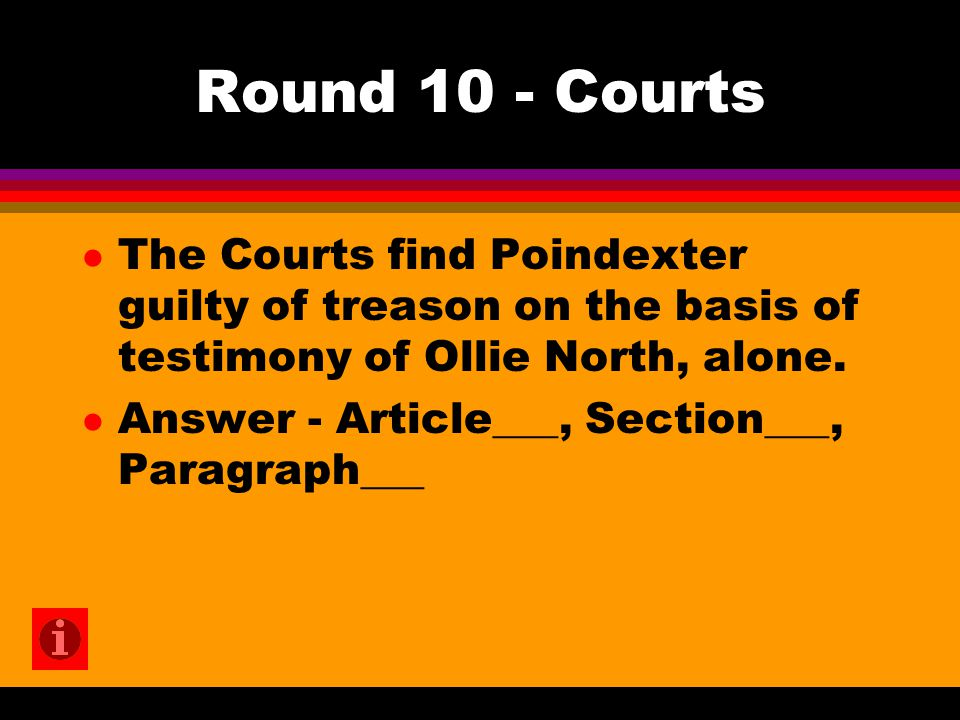 Round 10 - Courts l The Courts find Poindexter guilty of treason on the basis of testimony of Ollie North, alone.