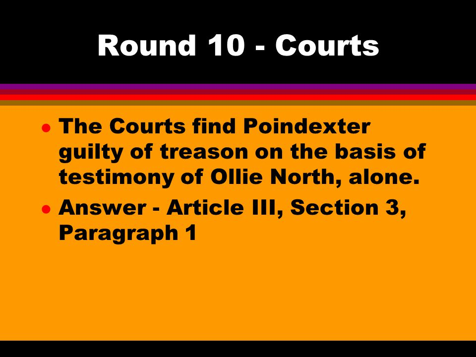 Round 10 - Courts l The Courts find Poindexter guilty of treason on the basis of testimony of Ollie North, alone. l Answer - Article III, Section 3, P