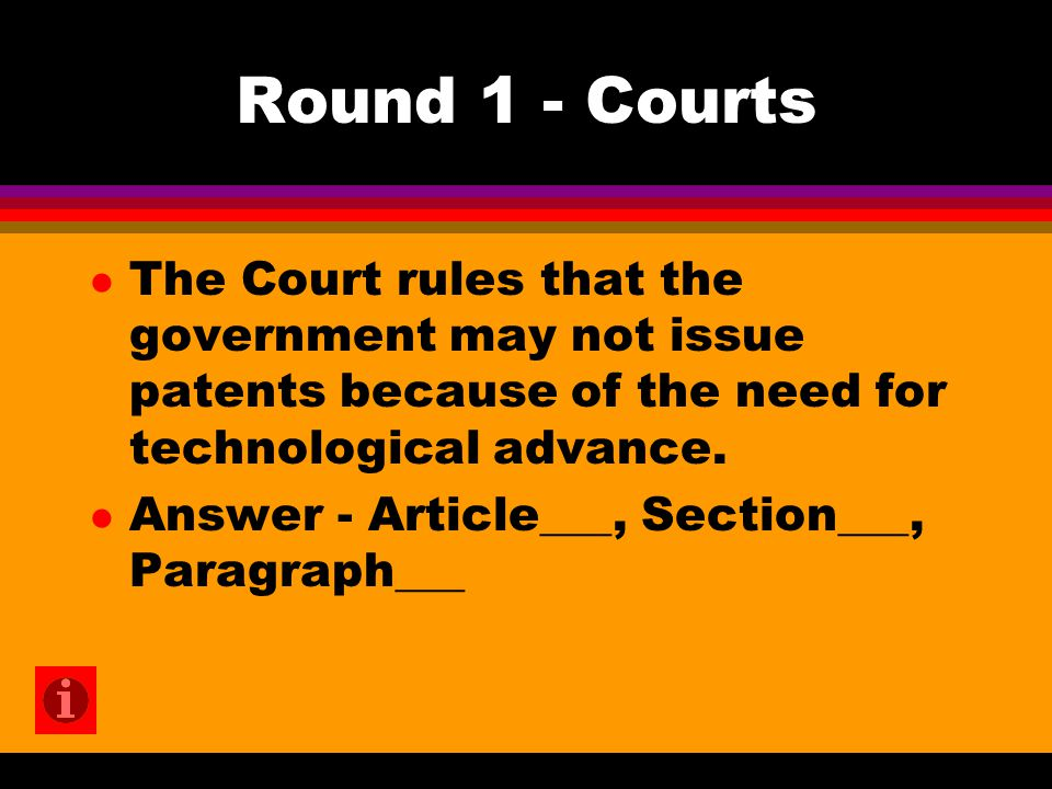 Round 1 - Courts l The Court rules that the government may not issue patents because of the need for technological advance. l Answer - Article___, Sec