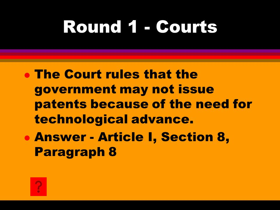Round 1 - Courts l The Court rules that the government may not issue patents because of the need for technological advance. l Answer - Article I, Sect