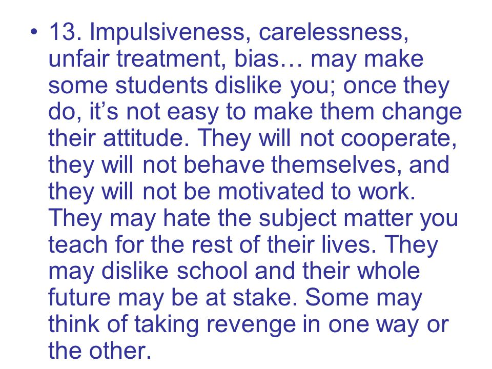 13. Impulsiveness, carelessness, unfair treatment, bias… may make some students dislike you; once they do, it's not easy to make them change their att
