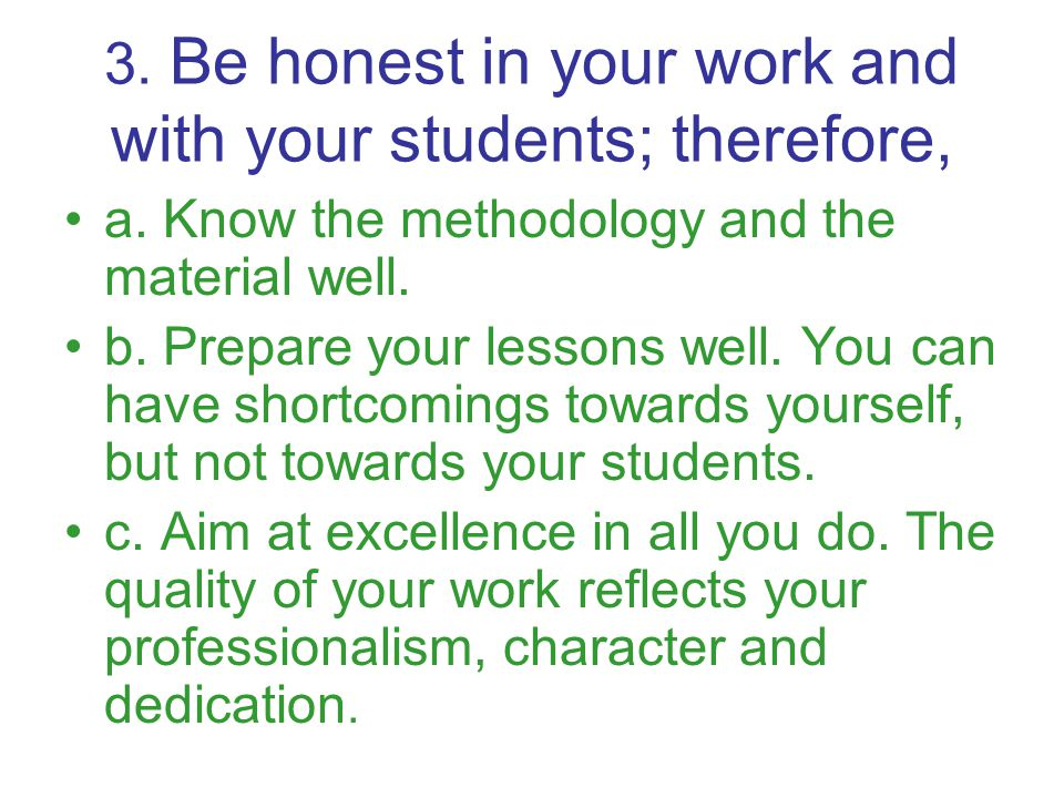 3. Be honest in your work and with your students; therefore, a.