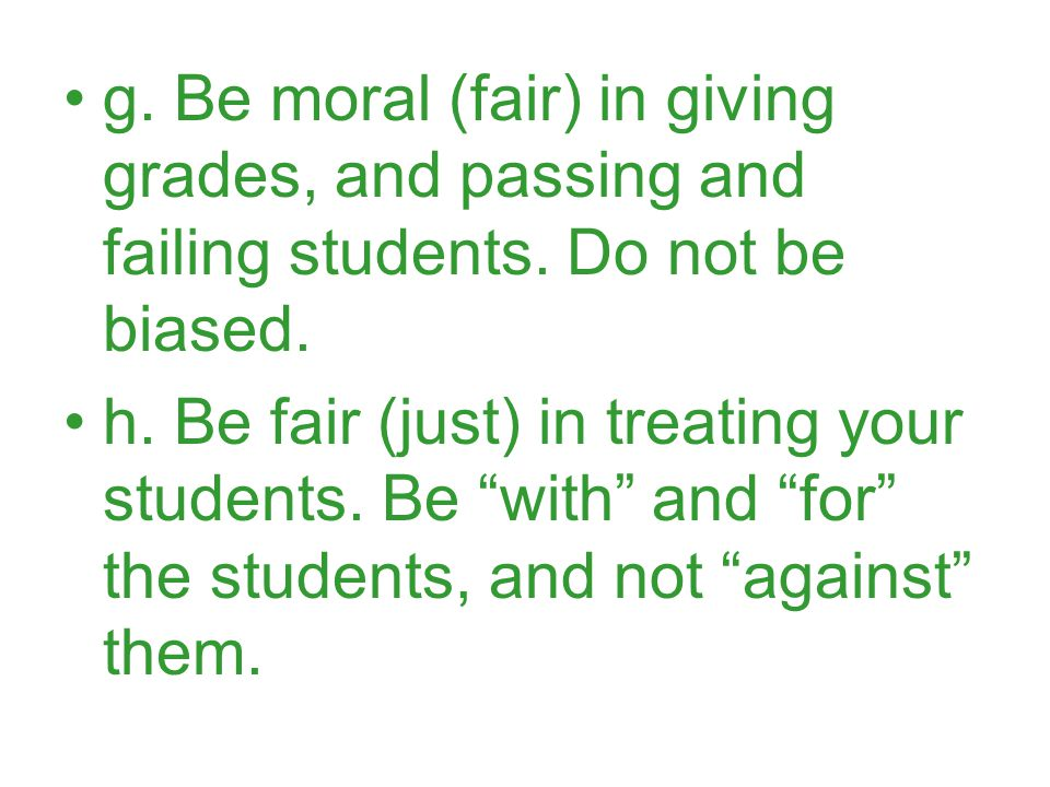 g. Be moral (fair) in giving grades, and passing and failing students.