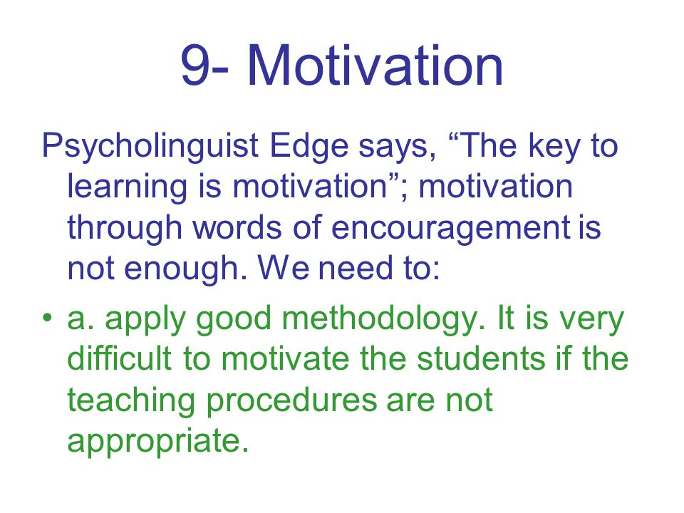 9- Motivation Psycholinguist Edge says, The key to learning is motivation ; motivation through words of encouragement is not enough.