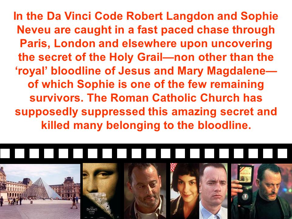 In the Da Vinci Code Robert Langdon and Sophie Neveu are caught in a fast paced chase through Paris, London and elsewhere upon uncovering the secret of the Holy Grail—non other than the 'royal' bloodline of Jesus and Mary Magdalene— of which Sophie is one of the few remaining survivors.