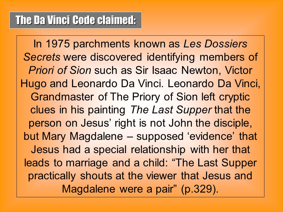 In an earlier interview when asked, How much of this novel is true? Dan Brown said, The Da Vinci Code is a novel and therefore a work of fiction…Each individual reader must explore these characters' viewpoints and come to his or her own interpretations. Lately, Dan Brown no longer claims the Da Vinci Code to be fictional.