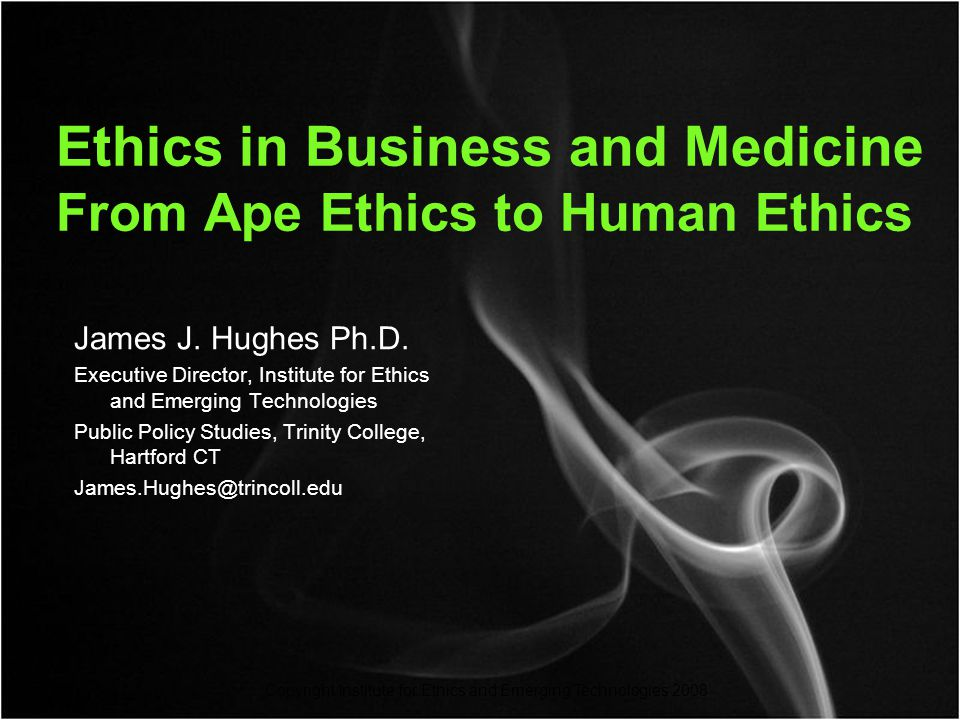 Copyright Institute for Ethics and Emerging Technologies 2008 Ethics in Business and Medicine From Ape Ethics to Human Ethics James J.