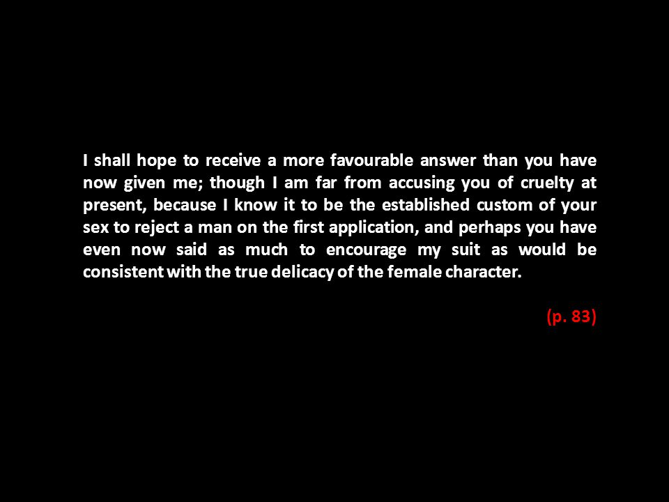 I shall hope to receive a more favourable answer than you have now given me; though I am far from accusing you of cruelty at present, because I know i