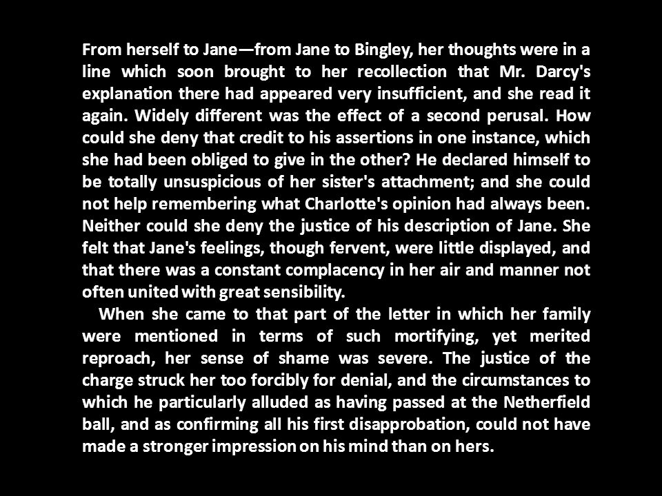 From herself to Jane—from Jane to Bingley, her thoughts were in a line which soon brought to her recollection that Mr. Darcy's explanation there had a