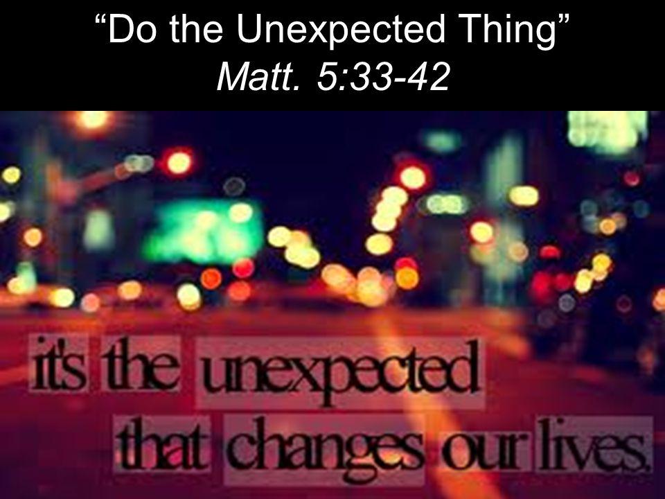 Do the Unexpected Thing Matt. 5:33-42
