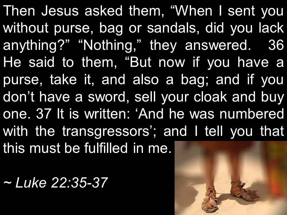 Then Jesus asked them, When I sent you without purse, bag or sandals, did you lack anything? Nothing, they answered.