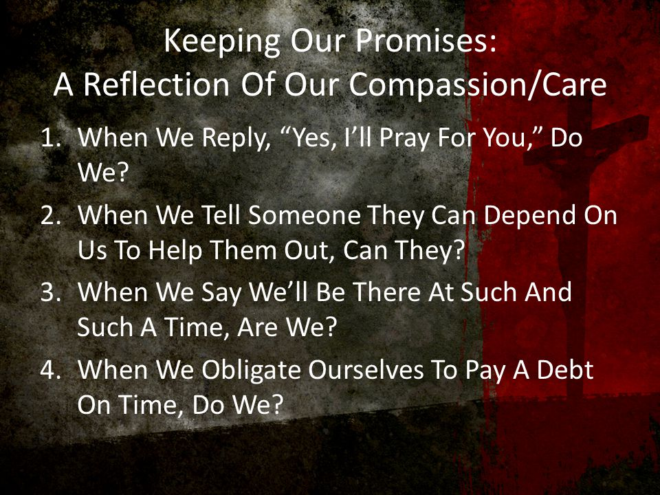 Keeping Our Promises: A Reflection Of Our Compassion/Care 1.When We Reply, Yes, I'll Pray For You, Do We.