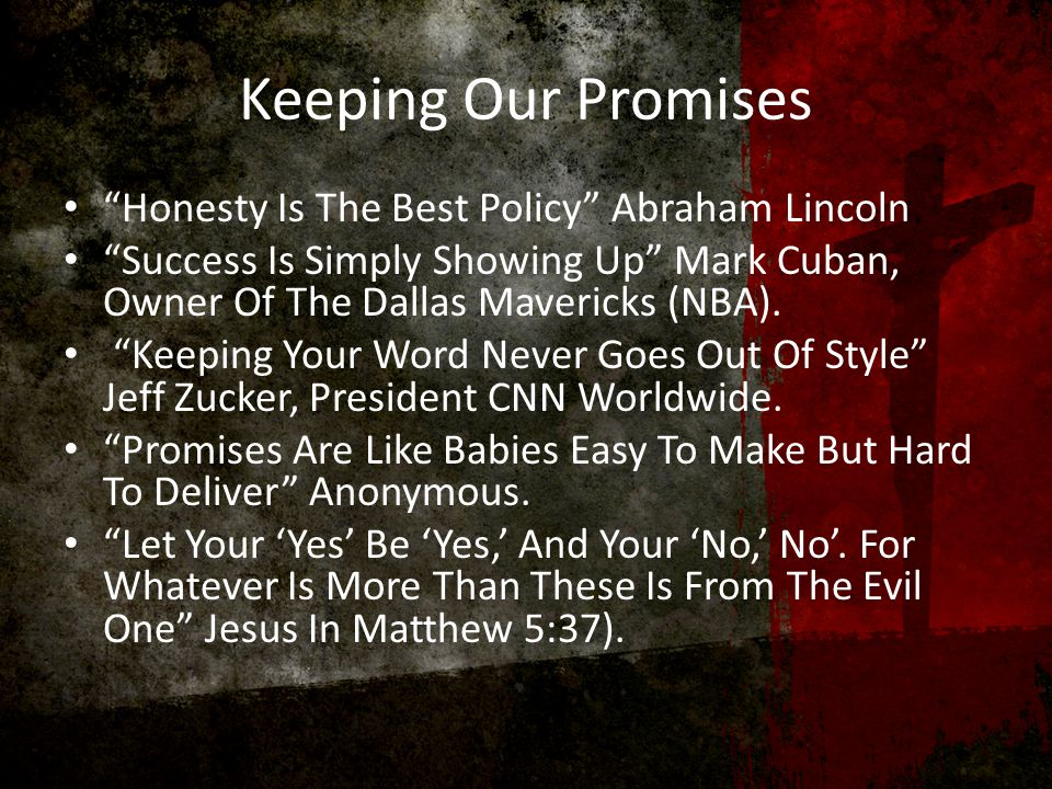 Keeping Our Promises Honesty Is The Best Policy Abraham Lincoln Success Is Simply Showing Up Mark Cuban, Owner Of The Dallas Mavericks (NBA).