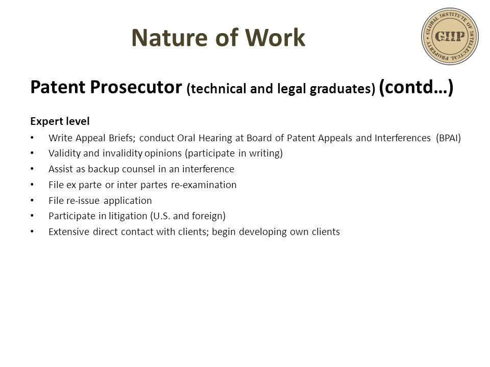 Patent Prosecutor (technical and legal graduates) (contd…) Expert level Write Appeal Briefs; conduct Oral Hearing at Board of Patent Appeals and Inter