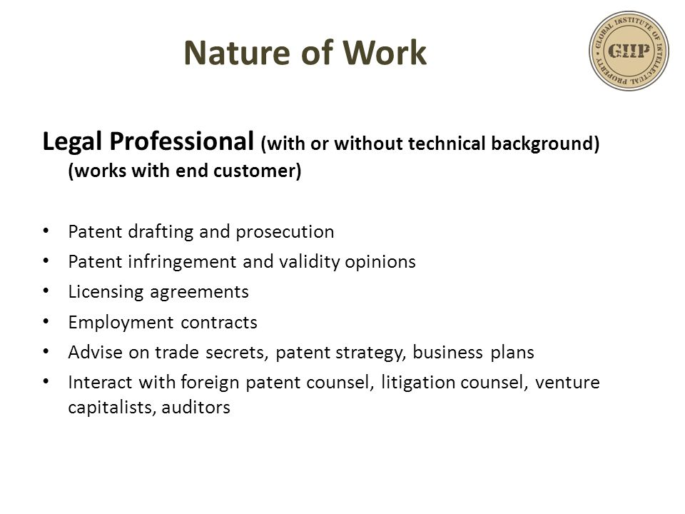 Legal Professional (with or without technical background) (works with end customer) Patent drafting and prosecution Patent infringement and validity opinions Licensing agreements Employment contracts Advise on trade secrets, patent strategy, business plans Interact with foreign patent counsel, litigation counsel, venture capitalists, auditors Nature of Work