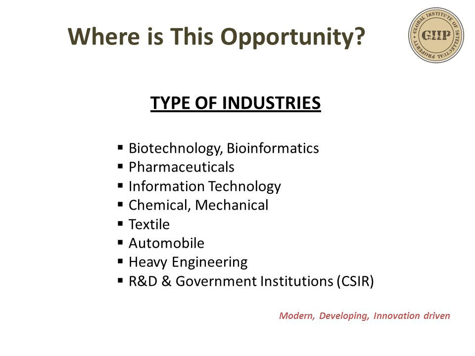 TYPE OF INDUSTRIES  Biotechnology, Bioinformatics  Pharmaceuticals  Information Technology  Chemical, Mechanical  Textile  Automobile  Heavy Engineering  R&D & Government Institutions (CSIR) Modern, Developing, Innovation driven Where is This Opportunity