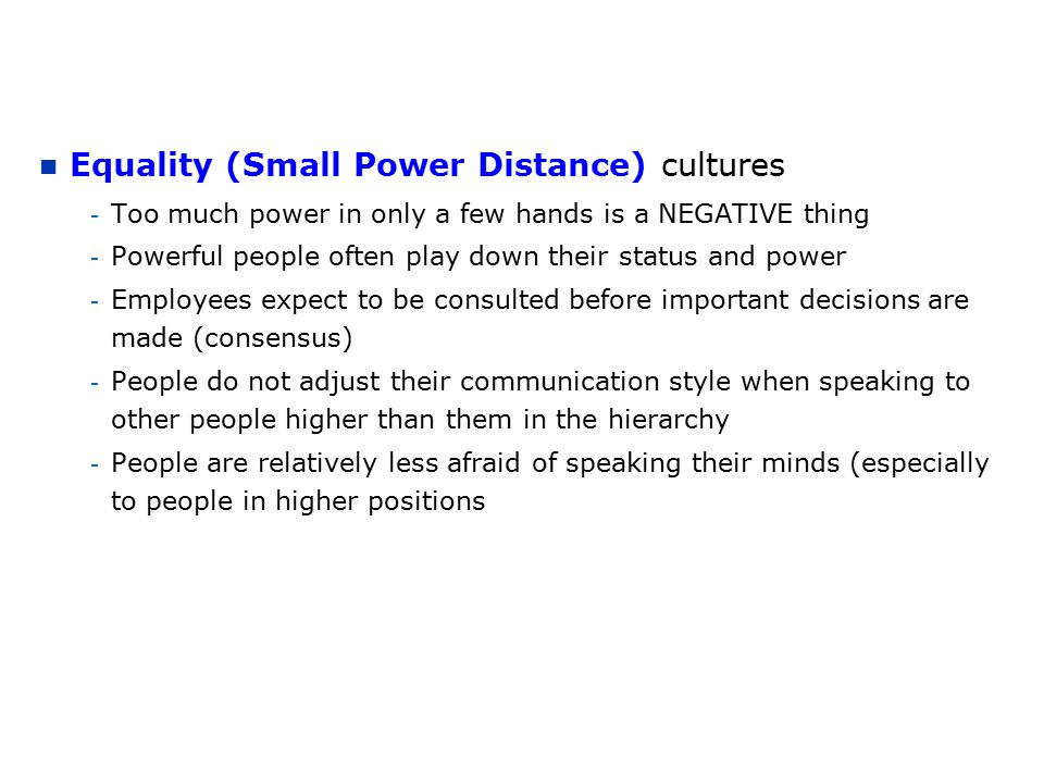 Equality (Small Power Distance) cultures - Too much power in only a few hands is a NEGATIVE thing - Powerful people often play down their status and power - Employees expect to be consulted before important decisions are made (consensus) - People do not adjust their communication style when speaking to other people higher than them in the hierarchy - People are relatively less afraid of speaking their minds (especially to people in higher positions