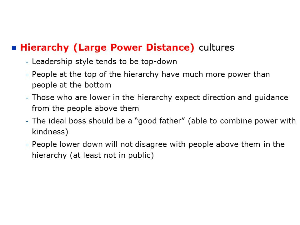 Hierarchy (Large Power Distance) cultures - Leadership style tends to be top-down - People at the top of the hierarchy have much more power than peopl
