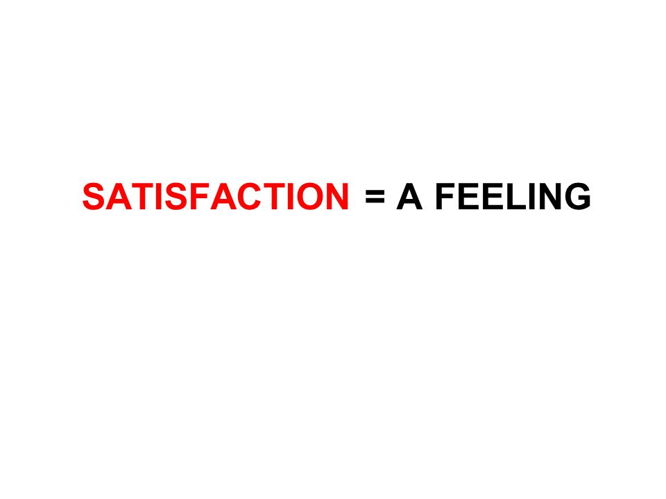 SATISFACTION = A FEELING
