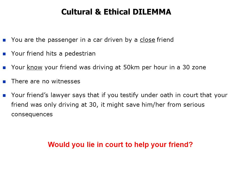 Cultural & Ethical DILEMMA You are the passenger in a car driven by a close friend Your friend hits a pedestrian Your know your friend was driving at 50km per hour in a 30 zone There are no witnesses Your friend's lawyer says that if you testify under oath in court that your friend was only driving at 30, it might save him/her from serious consequences Would you lie in court to help your friend