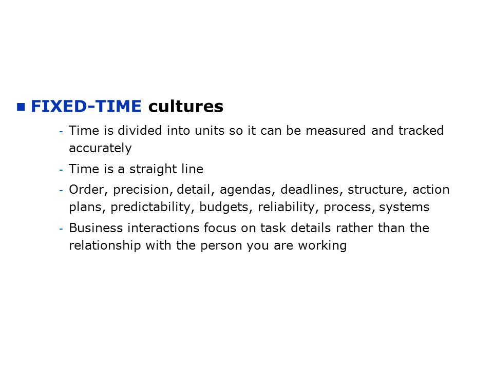 FIXED-TIME cultures - Time is divided into units so it can be measured and tracked accurately - Time is a straight line - Order, precision, detail, ag
