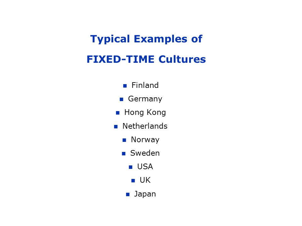 Typical Examples of FIXED-TIME Cultures Finland Germany Hong Kong Netherlands Norway Sweden USA UK Japan