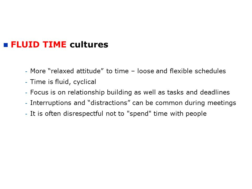 FLUID TIME cultures - More relaxed attitude to time – loose and flexible schedules - Time is fluid, cyclical - Focus is on relationship building as well as tasks and deadlines - Interruptions and distractions can be common during meetings - It is often disrespectful not to spend time with people