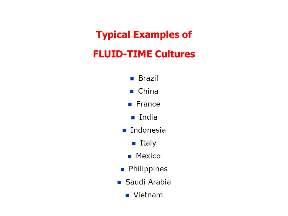 Typical Examples of FLUID-TIME Cultures Brazil China France India Indonesia Italy Mexico Philippines Saudi Arabia Vietnam