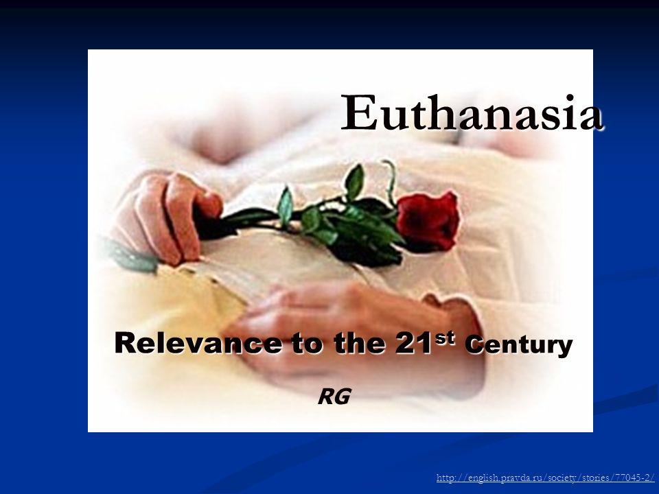 Euthanasia Relevance to the 21 st Century http://english.pravda.ru/society/stories/77045-2/ RG