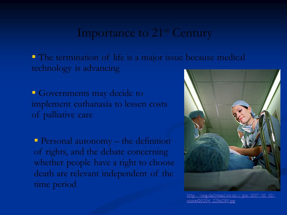 http://img.dailymail.co.uk/i/pix/2007/03_03/ nurseG0204_228x289.jpg Importance to 21 st Century  The termination of life is a major issue because med