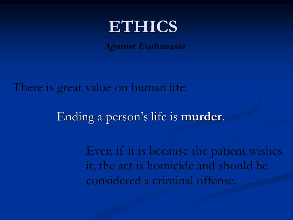 Ending a person's life is murder. ETHICS Against Euthanasia Even if it is because the patient wishes it, the act is homicide and should be considered