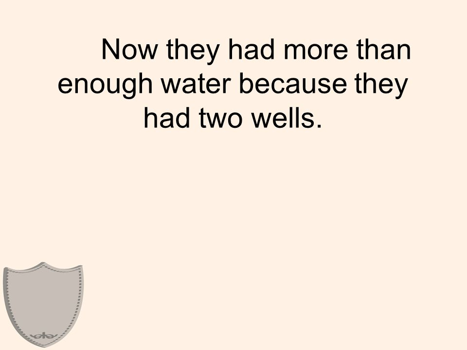 Now they had more than enough water because they had two wells.