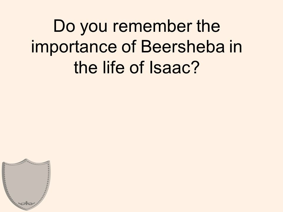 Do you remember the importance of Beersheba in the life of Isaac?