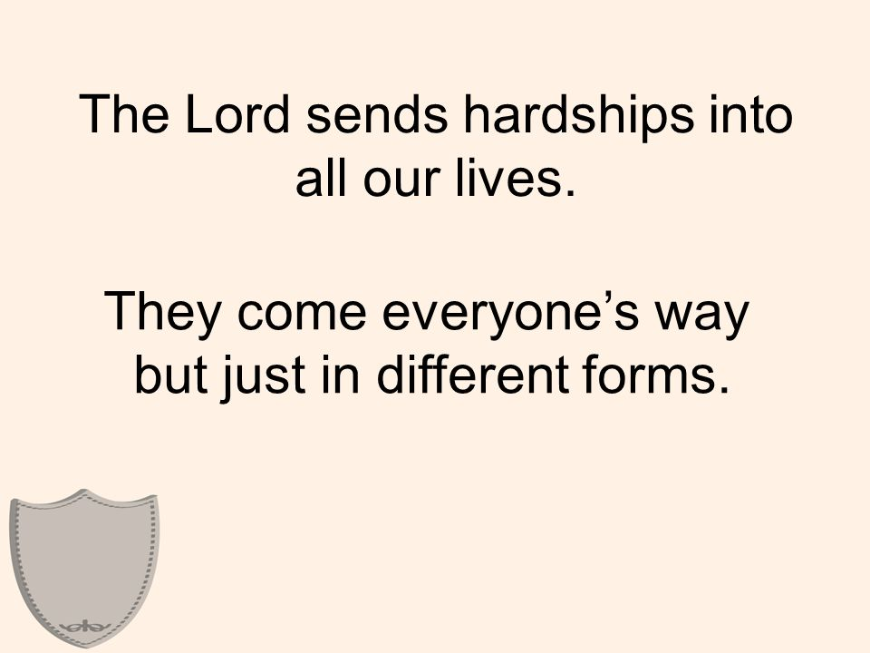 The Lord sends hardships into all our lives. They come everyone's way but just in different forms.
