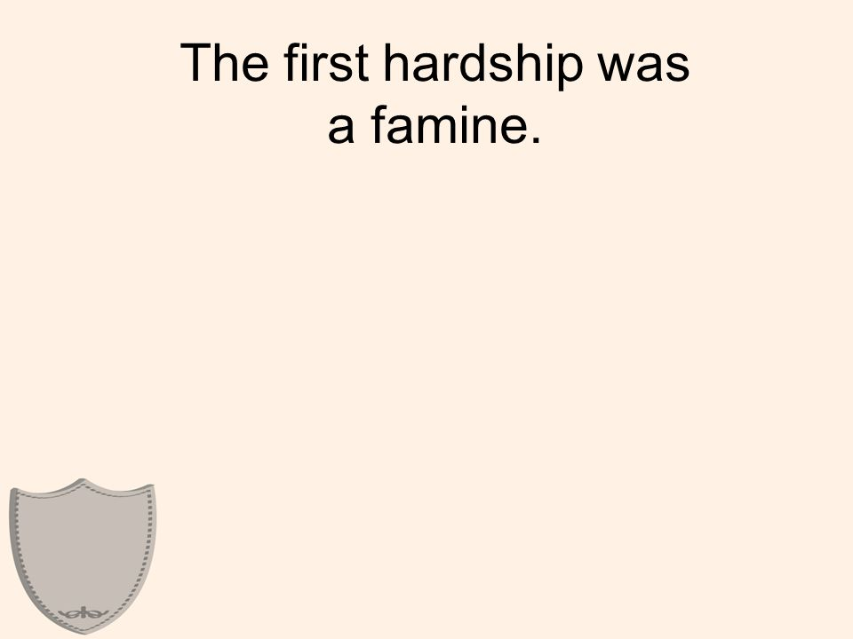 The first hardship was a famine.