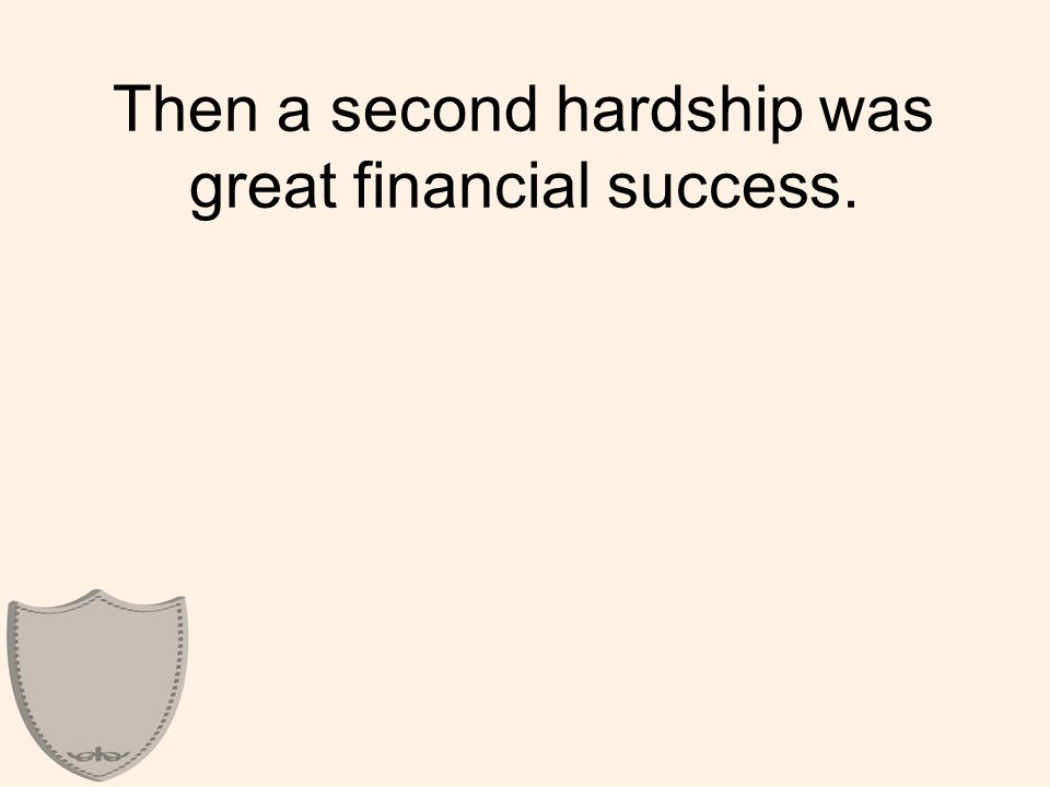 Then a second hardship was great financial success.