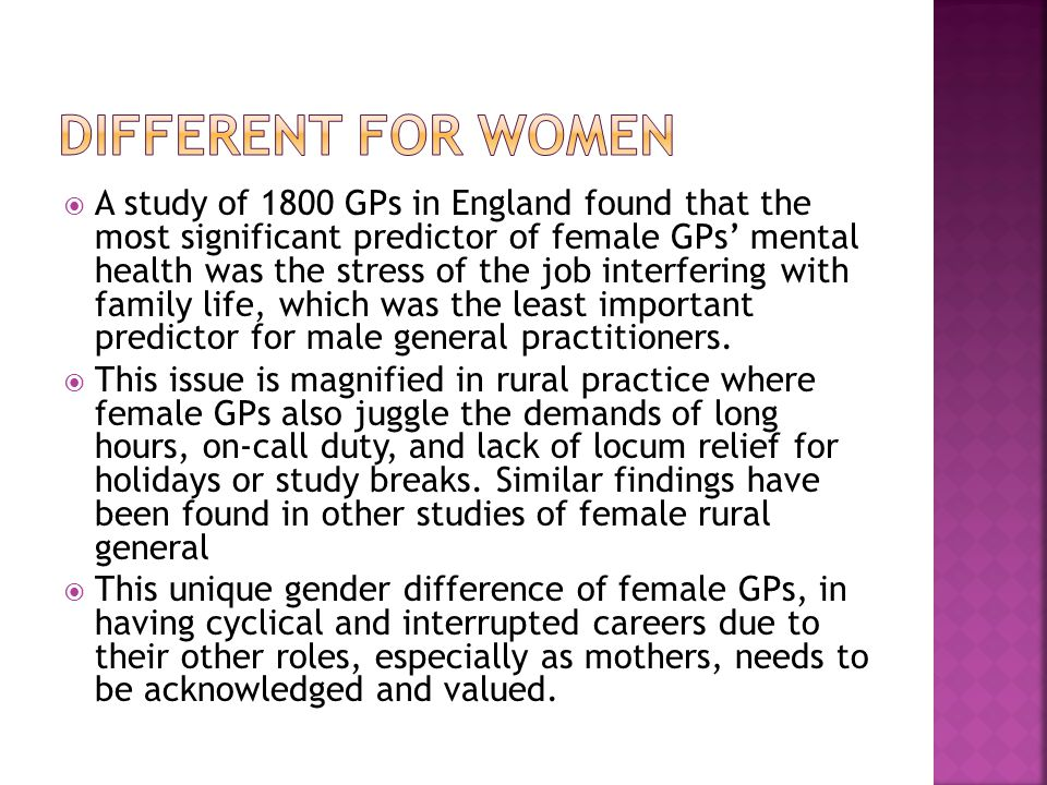  A study of 1800 GPs in England found that the most significant predictor of female GPs' mental health was the stress of the job interfering with family life, which was the least important predictor for male general practitioners.
