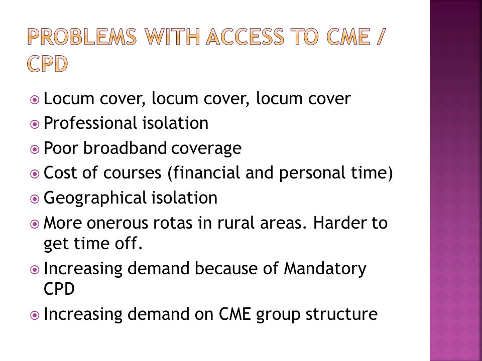  Locum cover, locum cover, locum cover  Professional isolation  Poor broadband coverage  Cost of courses (financial and personal time)  Geographical isolation  More onerous rotas in rural areas.