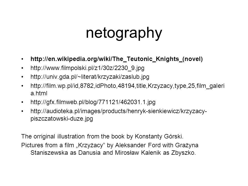 netography http://en.wikipedia.org/wiki/The_Teutonic_Knights_(novel) http://www.filmpolski.pl/z1/30z/2230_9.jpg http://univ.gda.pl/~literat/krzyzaki/zaslub.jpg http://film.wp.pl/id,8782,idPhoto,48194,title,Krzyzacy,type,25,film_galeri a.html http://gfx.filmweb.pl/blog/771121/462031.1.jpg http://audioteka.pl/images/products/henryk-sienkiewicz/krzyzacy- piszczatowski-duze.jpg The orriginal illustration from the book by Konstanty Górski.
