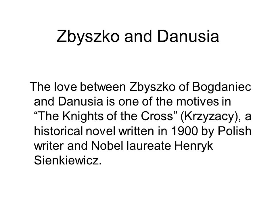 The love between Zbyszko of Bogdaniec and Danusia is one of the motives in The Knights of the Cross (Krzyzacy), a historical novel written in 1900 by Polish writer and Nobel laureate Henryk Sienkiewicz.