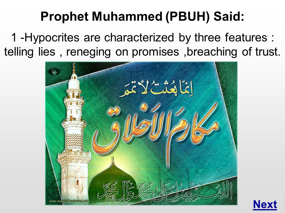 Prophet Muhammed (PBUH) Said: 1 -Hypocrites are characterized by three features : telling lies, reneging on promises,breaching of trust.
