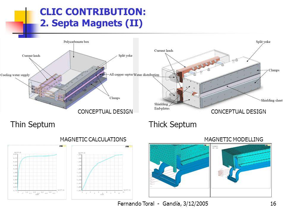 Fernando Toral - Gandía, 3/12/200516 CONCEPTUAL DESIGN CONCEPTUAL DESIGN Thin Septum Thick Septum MAGNETIC CALCULATIONS MAGNETIC MODELLING CLIC CONTRIBUTION: 2.