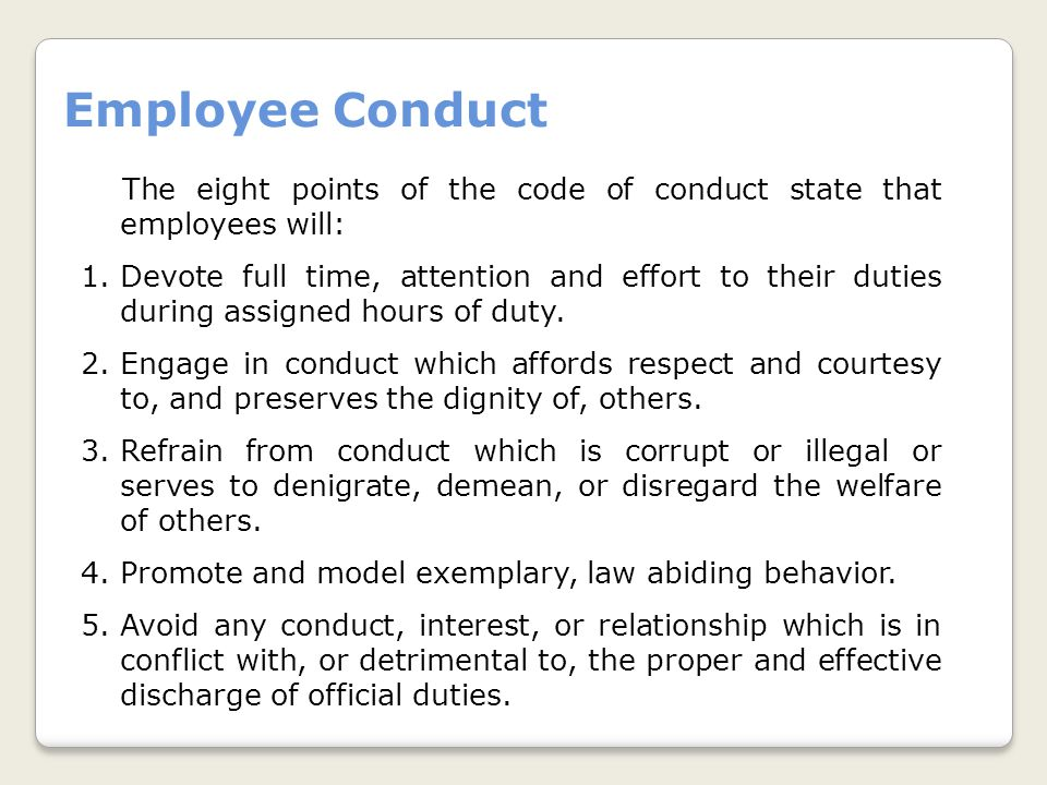 Employee Conduct The eight points of the code of conduct state that employees will: 1.Devote full time, attention and effort to their duties during assigned hours of duty.