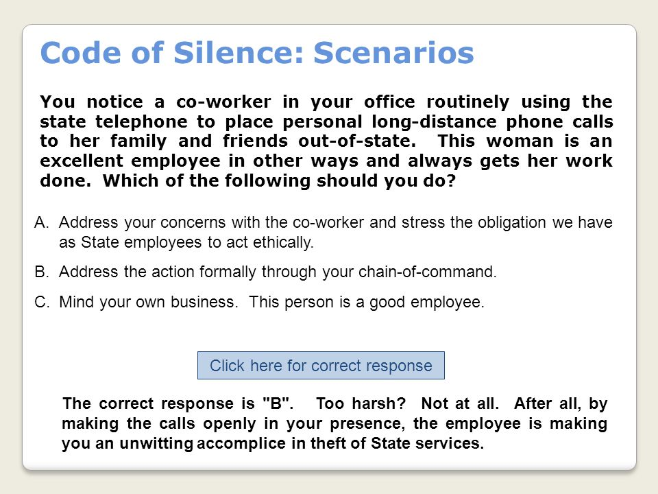 Code of Silence: Scenarios You notice a co-worker in your office routinely using the state telephone to place personal long-distance phone calls to her family and friends out-of-state.