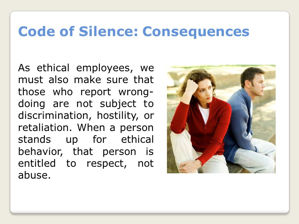 Code of Silence: Consequences As ethical employees, we must also make sure that those who report wrong- doing are not subject to discrimination, hostility, or retaliation.