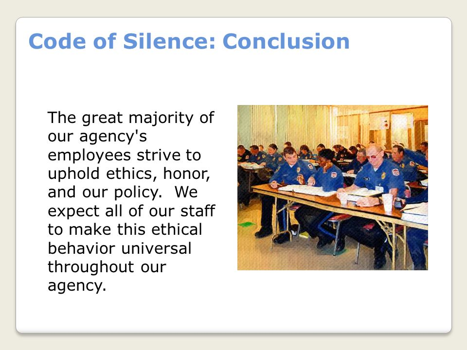 Code of Silence: Conclusion The great majority of our agency s employees strive to uphold ethics, honor, and our policy.